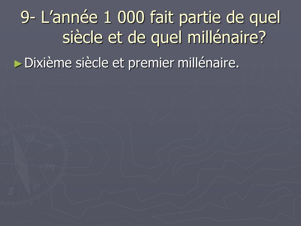 9- Lannée 1 000 fait partie de quel siècle et de quel millénaire.
