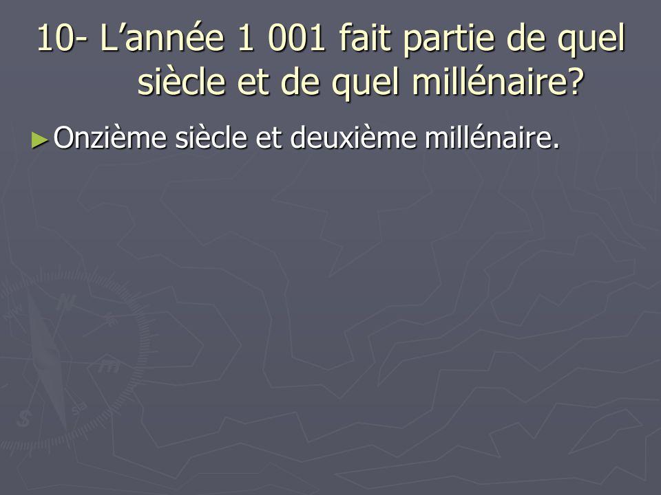 10- Lannée 1 001 fait partie de quel siècle et de quel millénaire.
