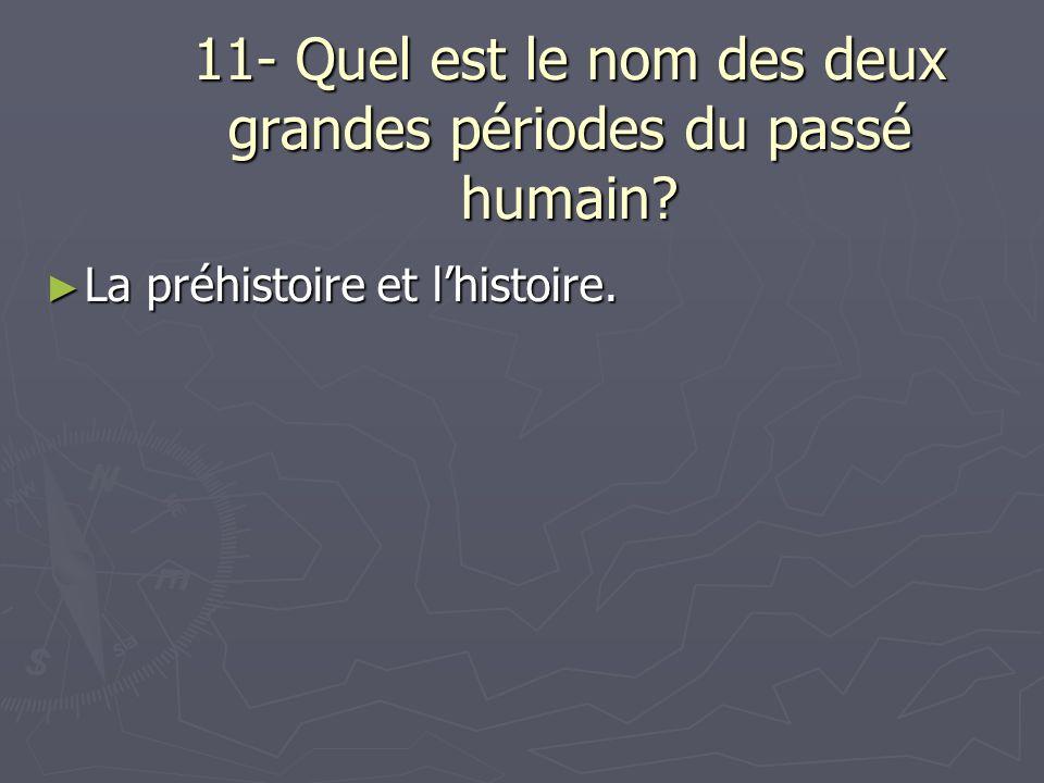 11- Quel est le nom des deux grandes périodes du passé humain.