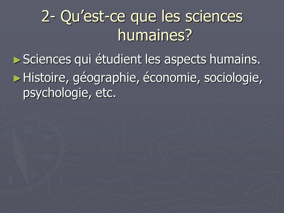 2- Quest-ce que les sciences humaines. Sciences qui étudient les aspects humains.