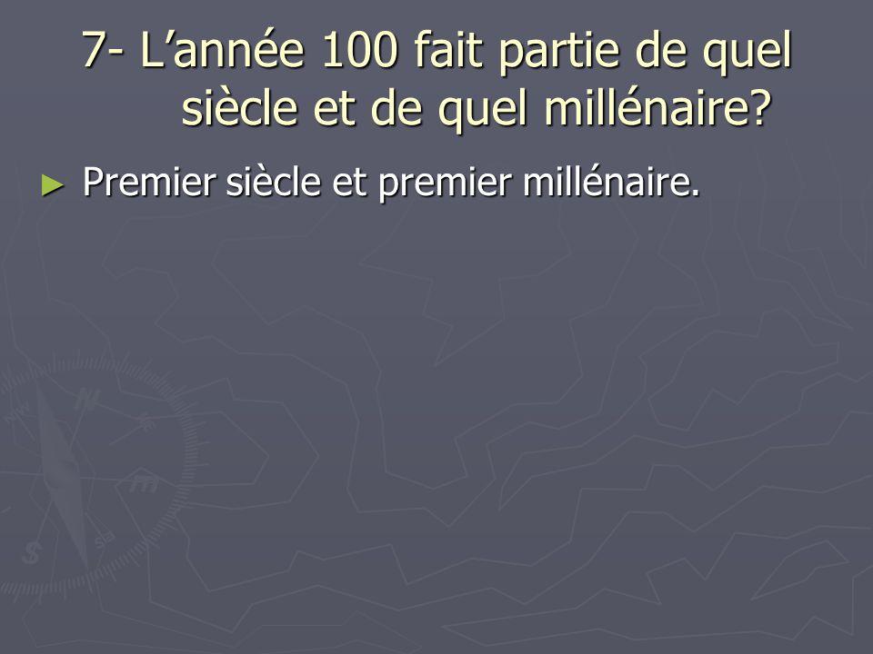 7- Lannée 100 fait partie de quel siècle et de quel millénaire.