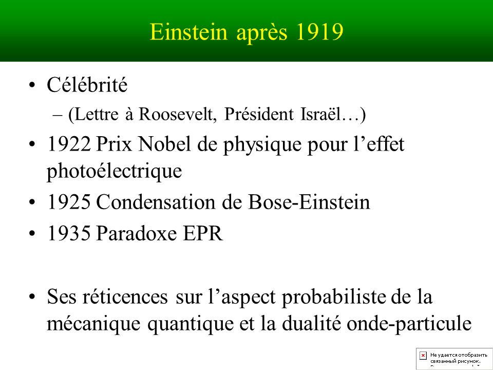 Einstein après 1919 Célébrité –(Lettre à Roosevelt, Président Israël…) 1922 Prix Nobel de physique pour leffet photoélectrique 1925 Condensation de Bose-Einstein 1935 Paradoxe EPR Ses réticences sur laspect probabiliste de la mécanique quantique et la dualité onde-particule