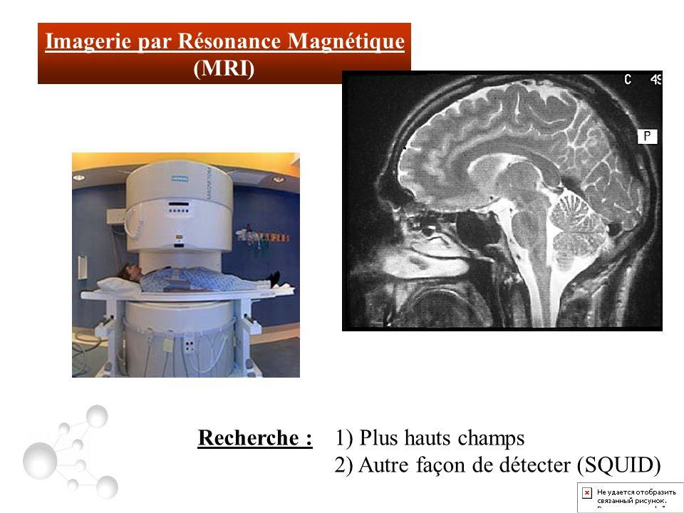 Imagerie par Résonance Magnétique (MRI) Recherche : 1) Plus hauts champs 2) Autre façon de détecter (SQUID)