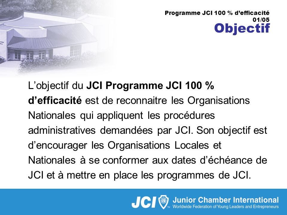 Programme JCI 100 % defficacité 01/05 Objectif Lobjectif du JCI Programme JCI 100 % defficacité est de reconnaitre les Organisations Nationales qui appliquent les procédures administratives demandées par JCI.