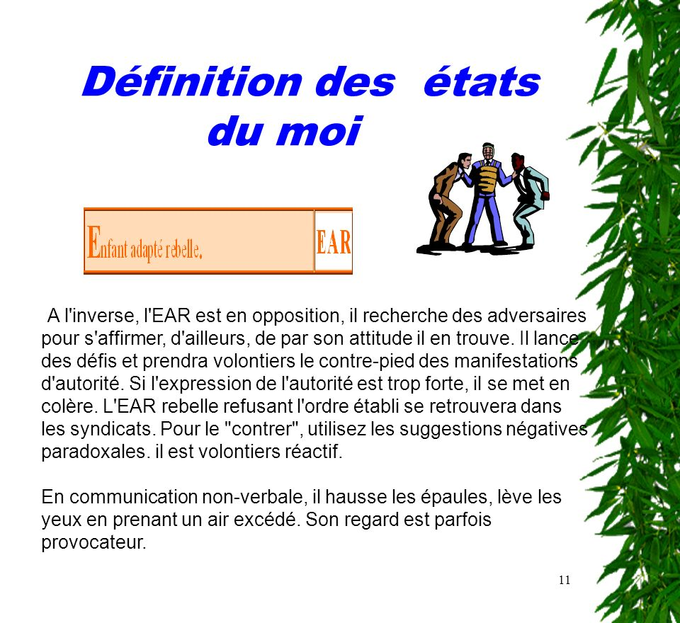 11 Définition des états du moi A l'inverse, l'EAR est en opposition, il recherche des adversaires pour s'affirmer, d'ailleurs, de par son attitude il