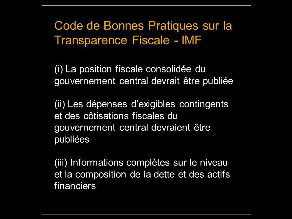Code de Bonnes Pratiques sur la Transparence Fiscale - IMF (i) La position fiscale consolidée du gouvernement central devrait être publiée (ii) Les dépenses dexigibles contingents et des côtisations fiscales du gouvernement central devraient être publiées (iii) Informations complètes sur le niveau et la composition de la dette et des actifs financiers