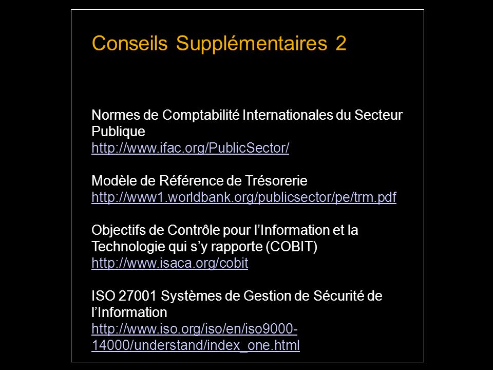 Conseils Supplémentaires 2 Normes de Comptabilité Internationales du Secteur Publique http://www.ifac.org/PublicSector/ Modèle de Référence de Trésorerie http://www1.worldbank.org/publicsector/pe/trm.pdf Objectifs de Contrôle pour lInformation et la Technologie qui sy rapporte (COBIT) http://www.isaca.org/cobit ISO 27001 Systèmes de Gestion de Sécurité de lInformation http://www.iso.org/iso/en/iso9000- 14000/understand/index_one.html