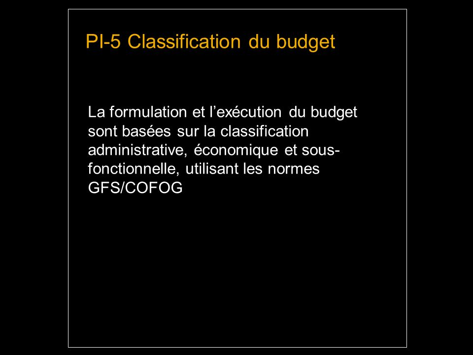 PI-5 Classification du budget La formulation et lexécution du budget sont basées sur la classification administrative, économique et sous- fonctionnelle, utilisant les normes GFS/COFOG