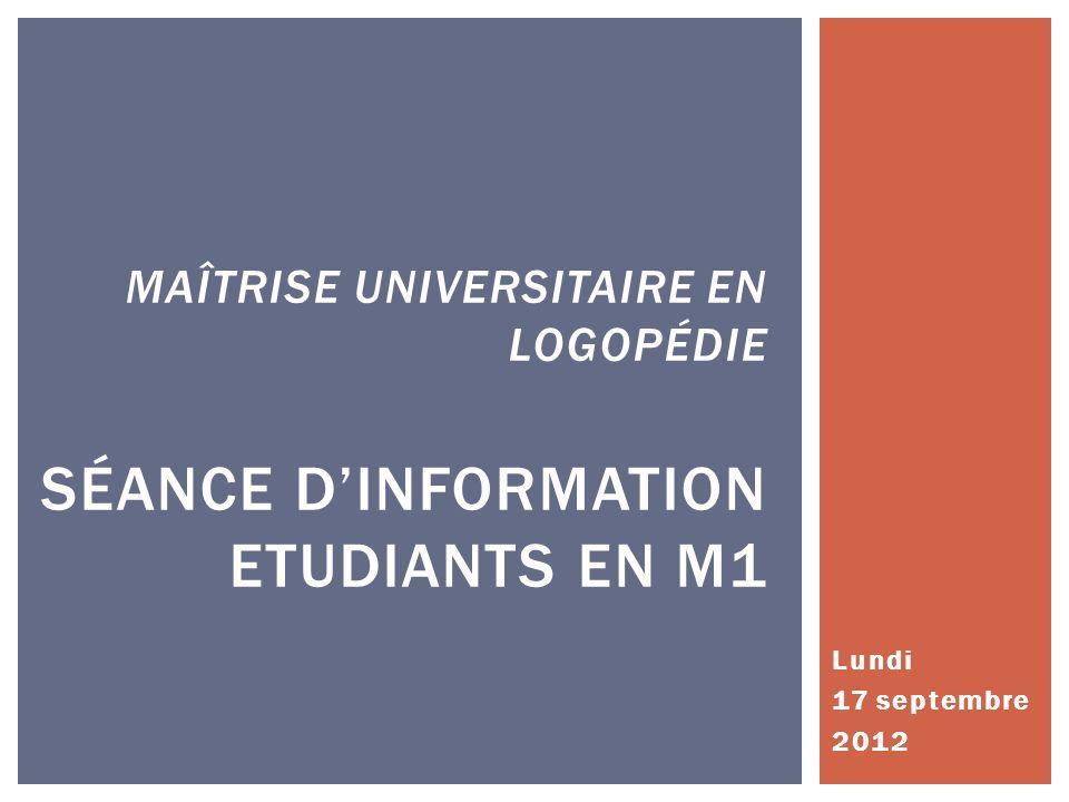 Lundi 17 septembre 2012 MAÎTRISE UNIVERSITAIRE EN LOGOPÉDIE SÉANCE DINFORMATION ETUDIANTS EN M1
