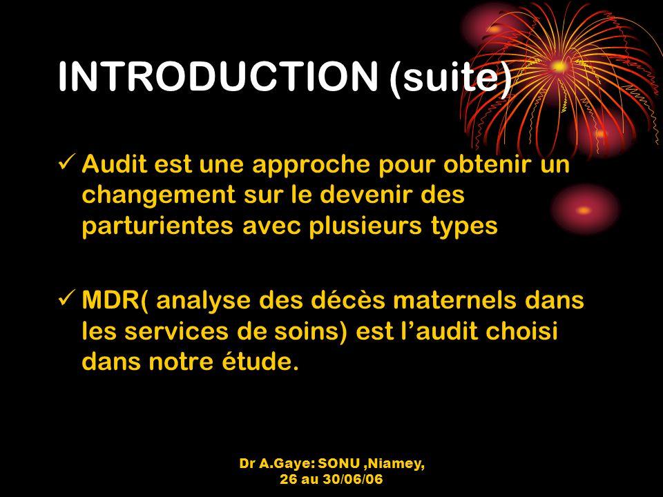 Dr A.Gaye: SONU,Niamey, 26 au 30/06/06 INTRODUCTION (suite) Audit est une approche pour obtenir un changement sur le devenir des parturientes avec plusieurs types MDR( analyse des décès maternels dans les services de soins) est laudit choisi dans notre étude.