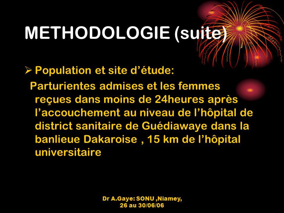 Dr A.Gaye: SONU,Niamey, 26 au 30/06/06 METHODOLOGIE (suite) Population et site détude: Parturientes admises et les femmes reçues dans moins de 24heures après laccouchement au niveau de lhôpital de district sanitaire de Guédiawaye dans la banlieue Dakaroise, 15 km de lhôpital universitaire