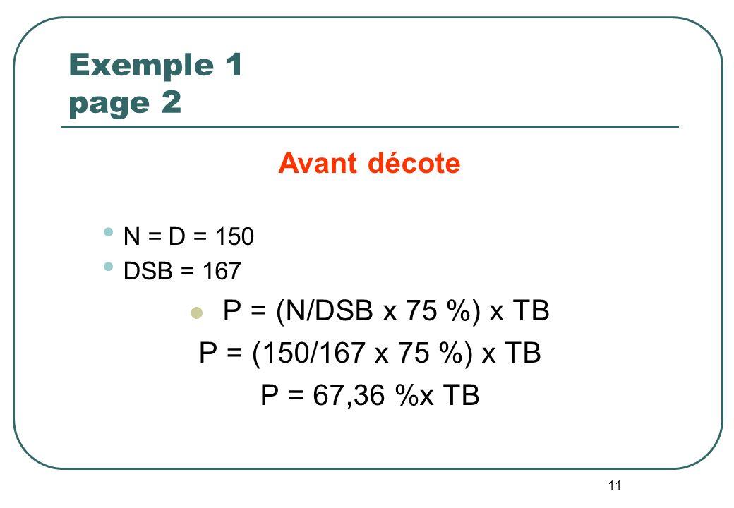 11 Exemple 1 page 2 Avant décote N = D = 150 DSB = 167 P = (N/DSB x 75 %) x TB P = (150/167 x 75 %) x TB P = 67,36 %x TB
