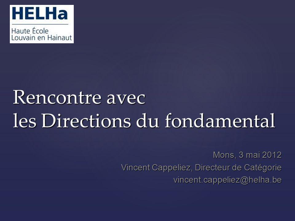 Rencontre avec les Directions du fondamental Mons, 3 mai 2012 Vincent Cappeliez, Directeur de Catégorie vincent.cappeliez@helha.be