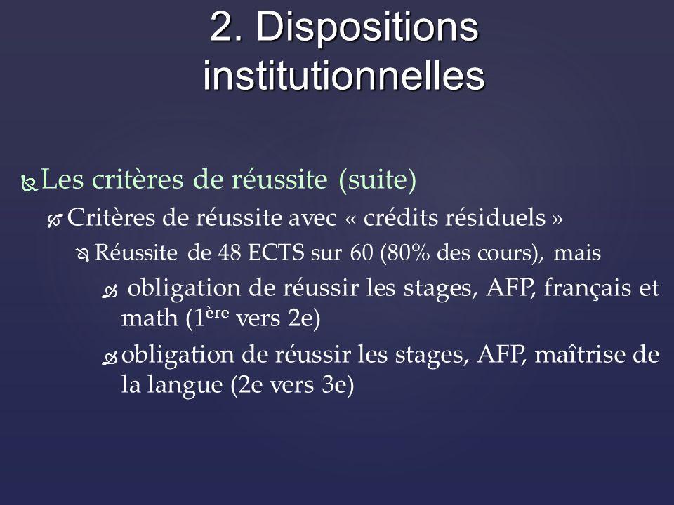 Les critères de réussite (suite) Critères de réussite avec « crédits résiduels » Réussite de 48 ECTS sur 60 (80% des cours), mais obligation de réussir les stages, AFP, français et math (1 ère vers 2e) obligation de réussir les stages, AFP, maîtrise de la langue (2e vers 3e) 2.