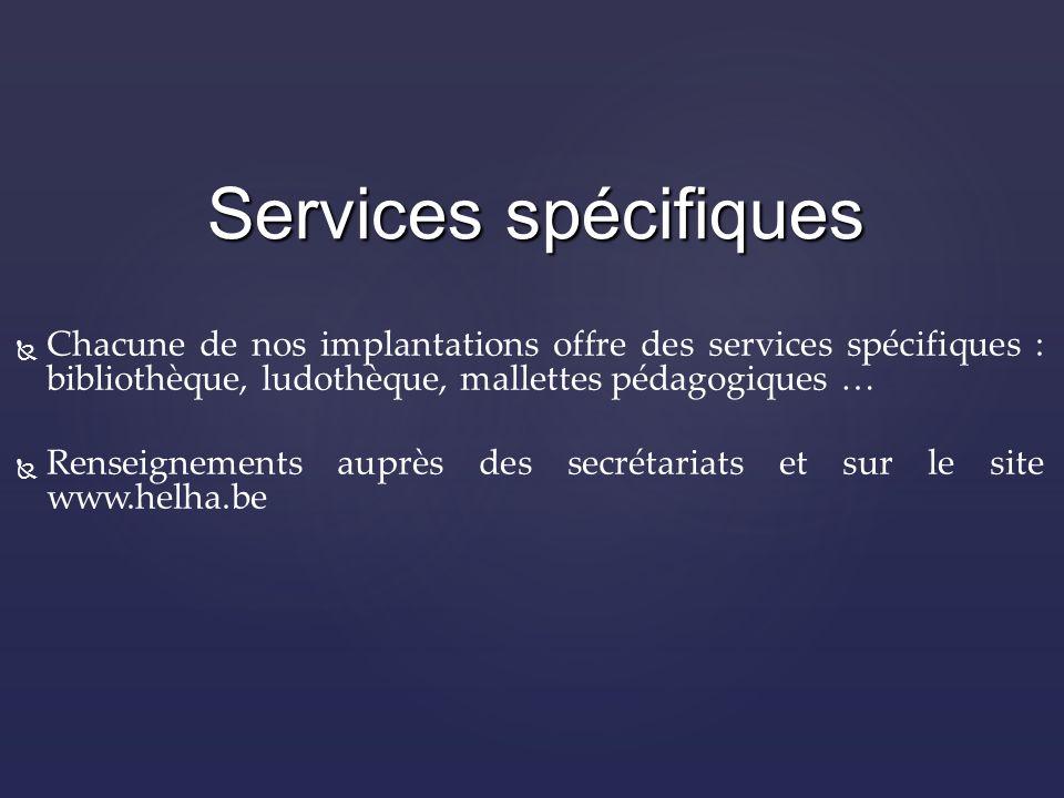 Chacune de nos implantations offre des services spécifiques : bibliothèque, ludothèque, mallettes pédagogiques … Renseignements auprès des secrétariats et sur le site www.helha.be Services spécifiques