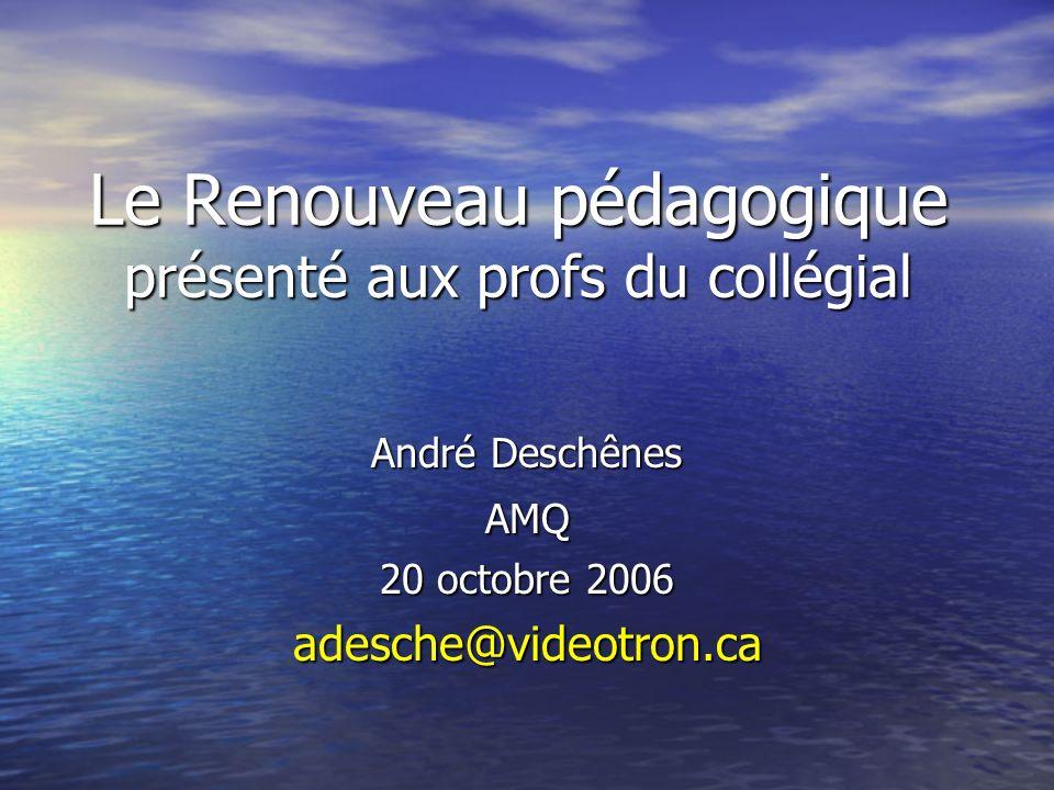 Le Renouveau pédagogique présenté aux profs du collégial André Deschênes AMQ 20 octobre 2006 adesche@videotron.ca