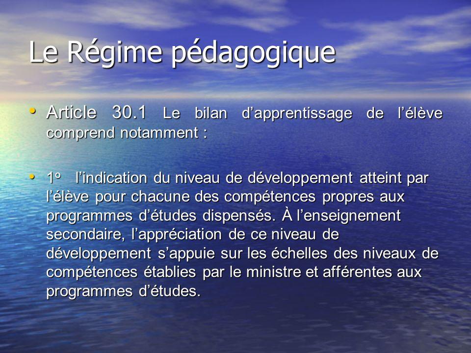 Le Régime pédagogique Article 30.1 Le bilan dapprentissage de lélève comprend notamment : Article 30.1 Le bilan dapprentissage de lélève comprend notamment : 1 o lindication du niveau de développement atteint par lélève pour chacune des compétences propres aux programmes détudes dispensés.