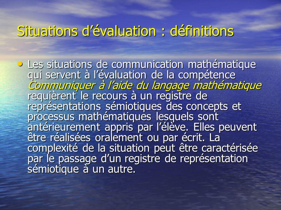 Situations dévaluation : définitions Les situations de communication mathématique qui servent à lévaluation de la compétence Communiquer à laide du la