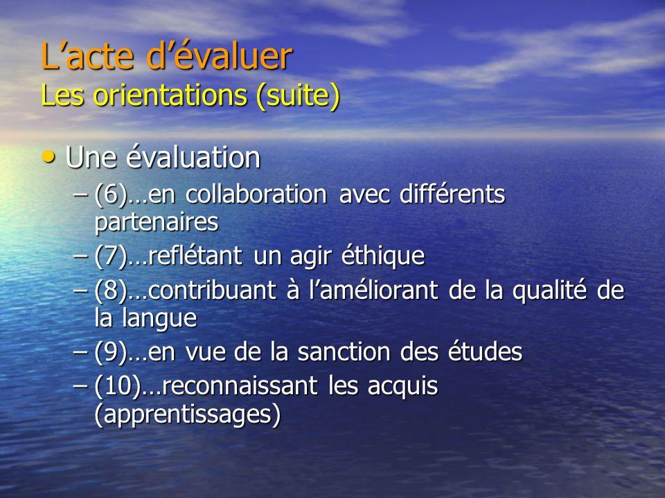 Lacte dévaluer Les orientations (suite) Une évaluation Une évaluation –(6)…en collaboration avec différents partenaires –(7)…reflétant un agir éthique