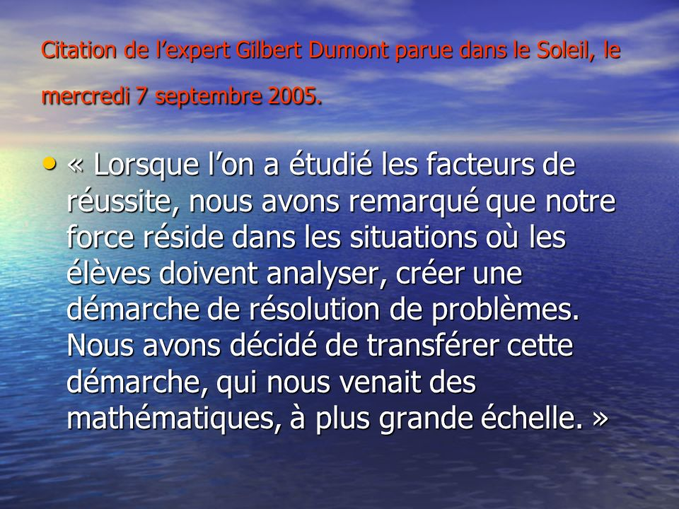 Citation de lexpert Gilbert Dumont parue dans le Soleil, le mercredi 7 septembre 2005. « Lorsque lon a étudié les facteurs de réussite, nous avons rem