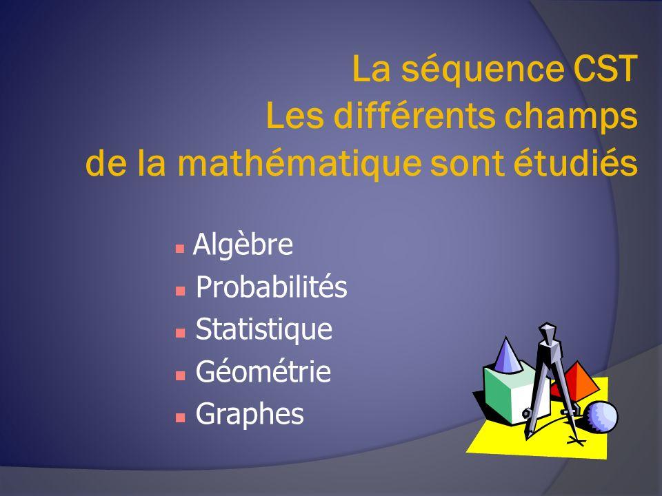La séquence CST Les différents champs de la mathématique sont étudiés Algèbre Probabilités Statistique Géométrie Graphes
