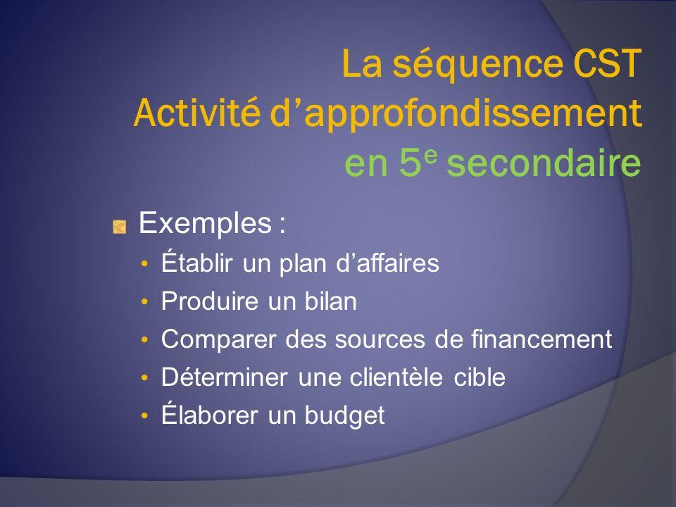 La séquence CST Activité dapprofondissement en 5 e secondaire Exemples : Établir un plan daffaires Produire un bilan Comparer des sources de financement Déterminer une clientèle cible Élaborer un budget