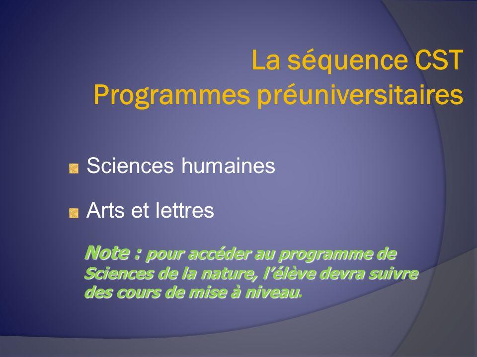 La séquence CST Programmes préuniversitaires Sciences humaines Arts et lettres Note : pour accéder au programme de Sciences de la nature, lélève devra suivre des cours de mise à niveau Note : pour accéder au programme de Sciences de la nature, lélève devra suivre des cours de mise à niveau.