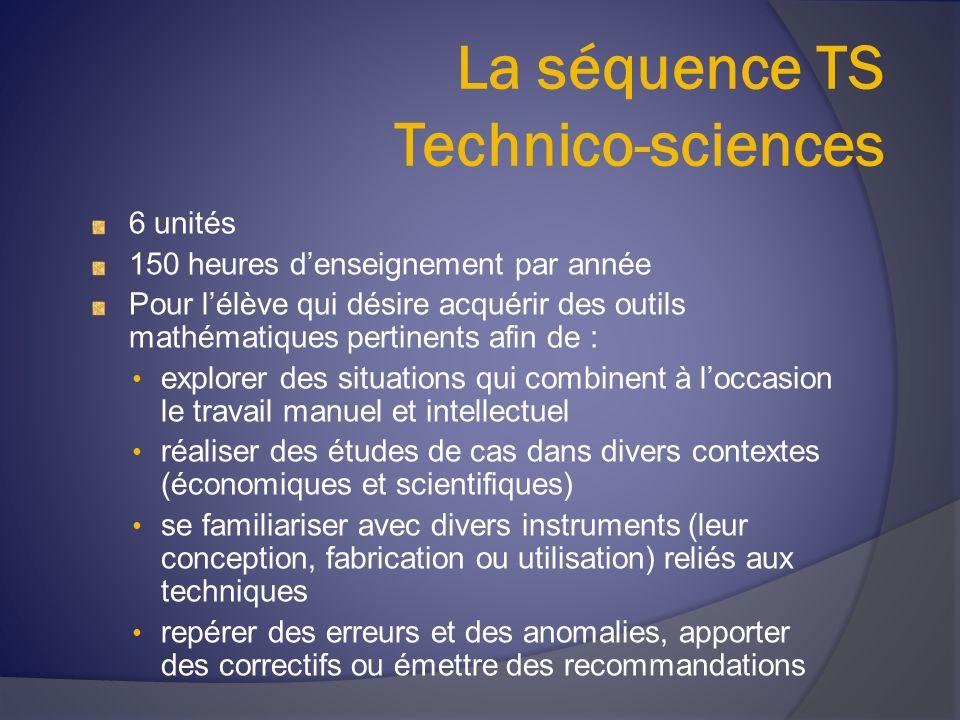 La séquence TS Technico-sciences 6 unités 150 heures denseignement par année Pour lélève qui désire acquérir des outils mathématiques pertinents afin