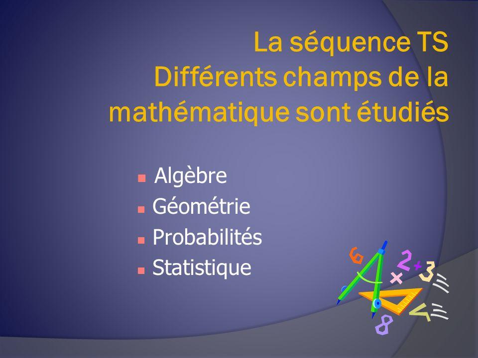 La séquence TS Différents champs de la mathématique sont étudiés Algèbre Géométrie Probabilités Statistique