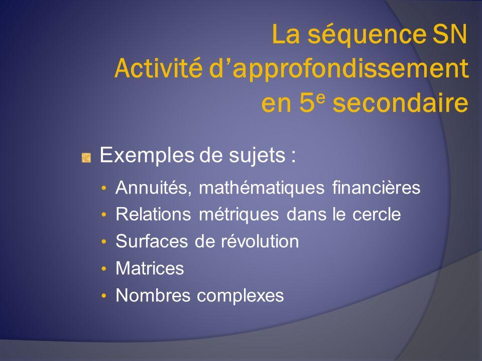 La séquence SN Activité dapprofondissement en 5 e secondaire Exemples de sujets : Annuités, mathématiques financières Relations métriques dans le cercle Surfaces de révolution Matrices Nombres complexes