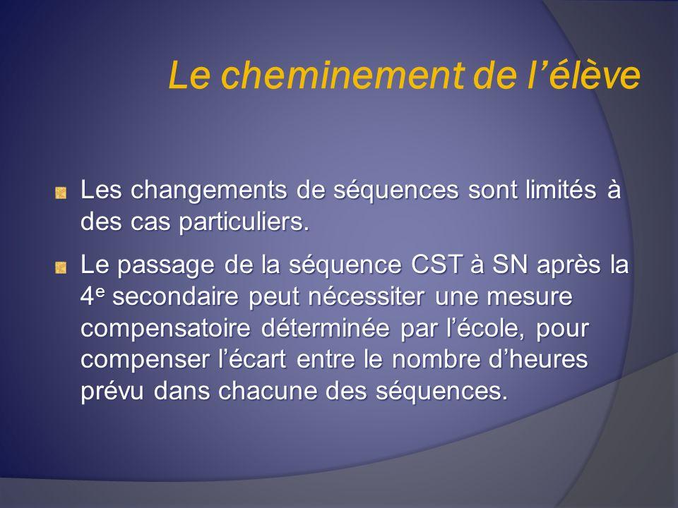 Le cheminement de lélève Les changements de séquences sont limités à des cas particuliers. Le passage de la séquence CST à SN après la 4 e secondaire