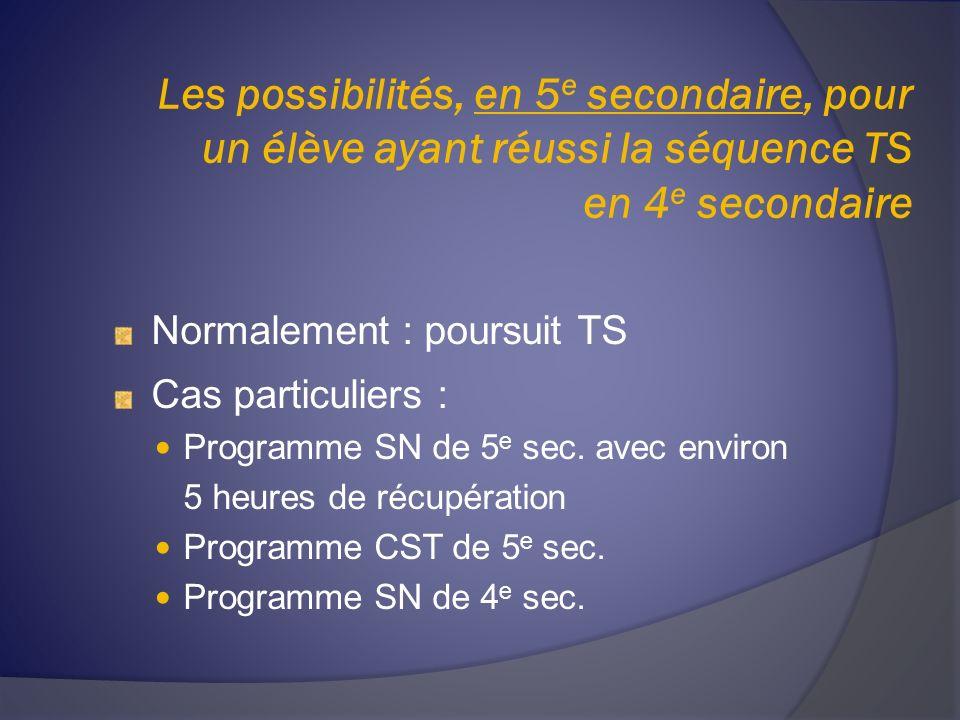 Les possibilités, en 5 e secondaire, pour un élève ayant réussi la séquence TS en 4 e secondaire Normalement : poursuit TS Cas particuliers : Programme SN de 5 e sec.