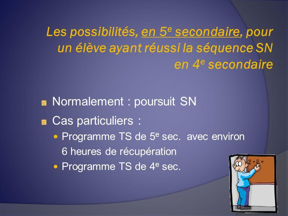 Les possibilités, en 5 e secondaire, pour un élève ayant réussi la séquence SN en 4 e secondaire Normalement : poursuit SN Cas particuliers : Programme TS de 5 e sec.