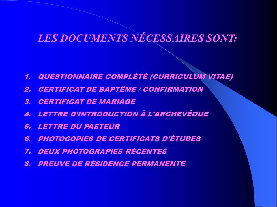 LES DOCUMENTS NÉCESSAIRES SONT: 1.QUESTIONNAIRE COMPLÉTÉ (CURRICULUM VITAE) 2.CERTIFICAT DE BAPTÊME / CONFIRMATION 3.CERTIFICAT DE MARIAGE 4.LETTRE DINTRODUCTION À LARCHEVÊQUE 5.LETTRE DU PASTEUR 6.PHOTOCOPIES DE CERTIFICATS DÉTUDES 7.DEUX PHOTOGRAPIES RÉCENTES 8.PREUVE DE RÉSIDENCE PERMANENTE