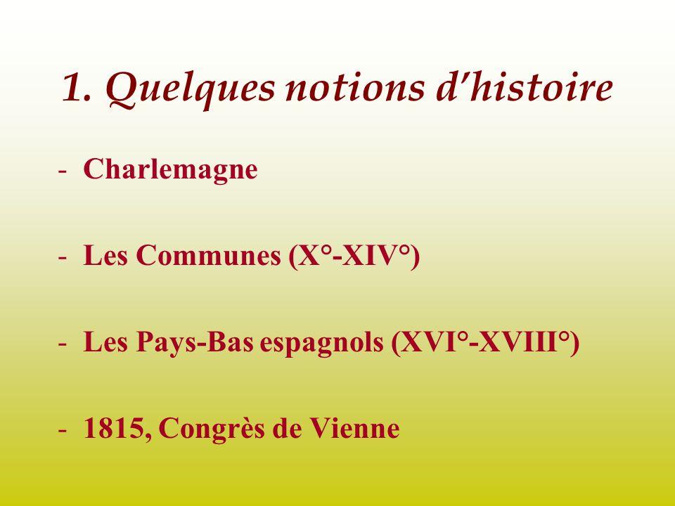 1. Quelques notions dhistoire -Charlemagne -Les Communes (X°-XIV°) -Les Pays-Bas espagnols (XVI°-XVIII°) -1815, Congrès de Vienne