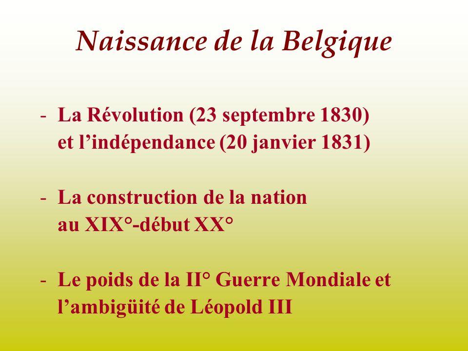 Naissance de la Belgique -La Révolution (23 septembre 1830) et lindépendance (20 janvier 1831) -La construction de la nation au XIX°-début XX° -Le poi