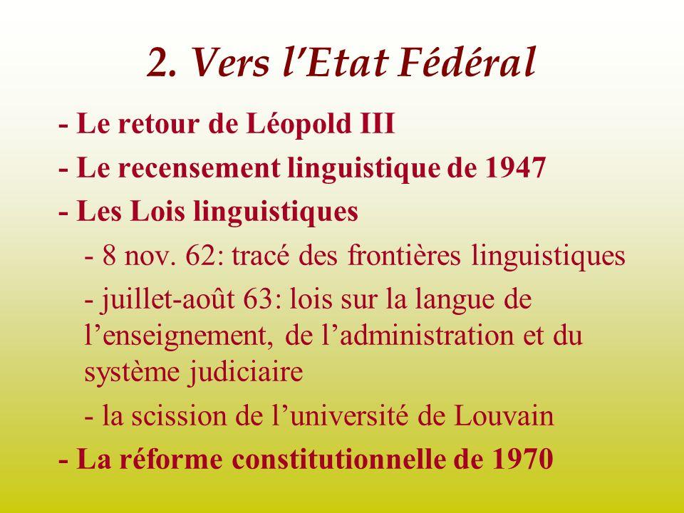 2. Vers lEtat Fédéral - Le retour de Léopold III - Le recensement linguistique de 1947 - Les Lois linguistiques - 8 nov. 62: tracé des frontières ling