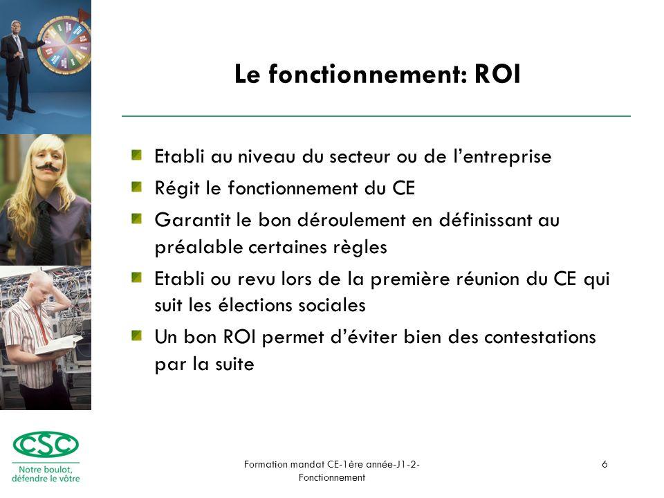 Formation mandat CE-1ère année-J1-2- Fonctionnement 6 Le fonctionnement: ROI Etabli au niveau du secteur ou de lentreprise Régit le fonctionnement du CE Garantit le bon déroulement en définissant au préalable certaines règles Etabli ou revu lors de la première réunion du CE qui suit les élections sociales Un bon ROI permet déviter bien des contestations par la suite