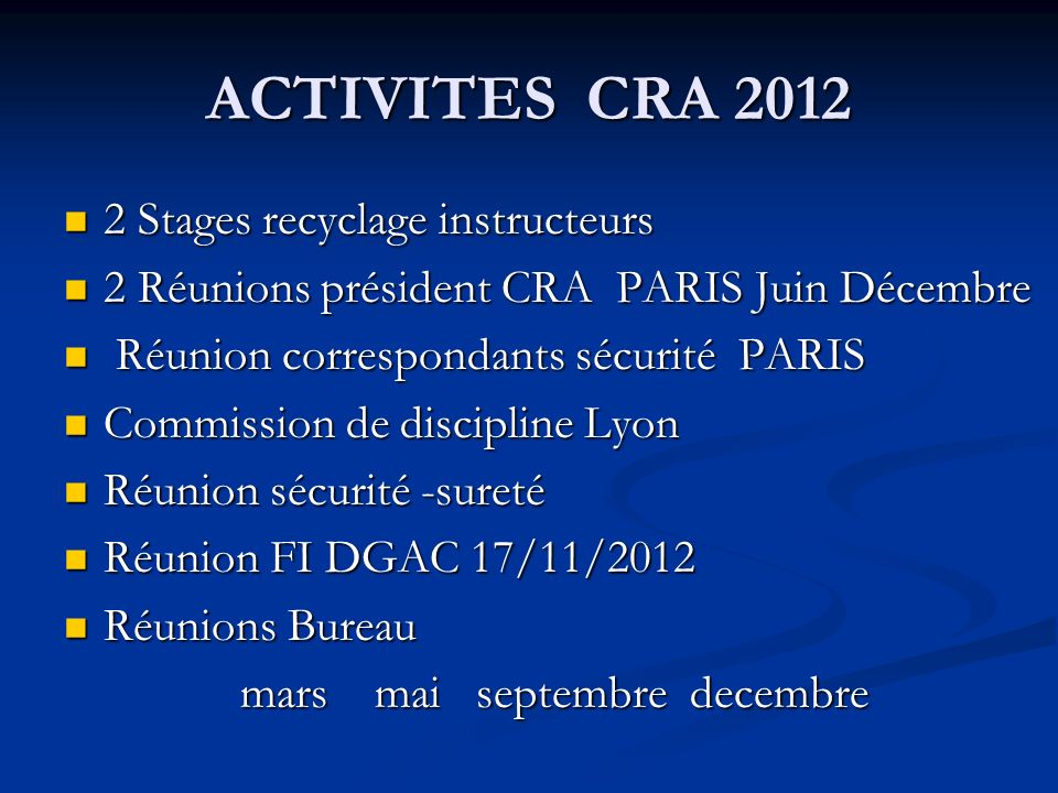ACTIVITES CRA Stages recyclage instructeurs 2 Stages recyclage instructeurs 2 Réunions président CRA PARIS Juin Décembre 2 Réunions président CRA PARIS Juin Décembre Réunion correspondants sécurité PARIS Réunion correspondants sécurité PARIS Commission de discipline Lyon Commission de discipline Lyon Réunion sécurité -sureté Réunion sécurité -sureté Réunion FI DGAC 17/11/2012 Réunion FI DGAC 17/11/2012 Réunions Bureau Réunions Bureau mars mai septembre decembre mars mai septembre decembre