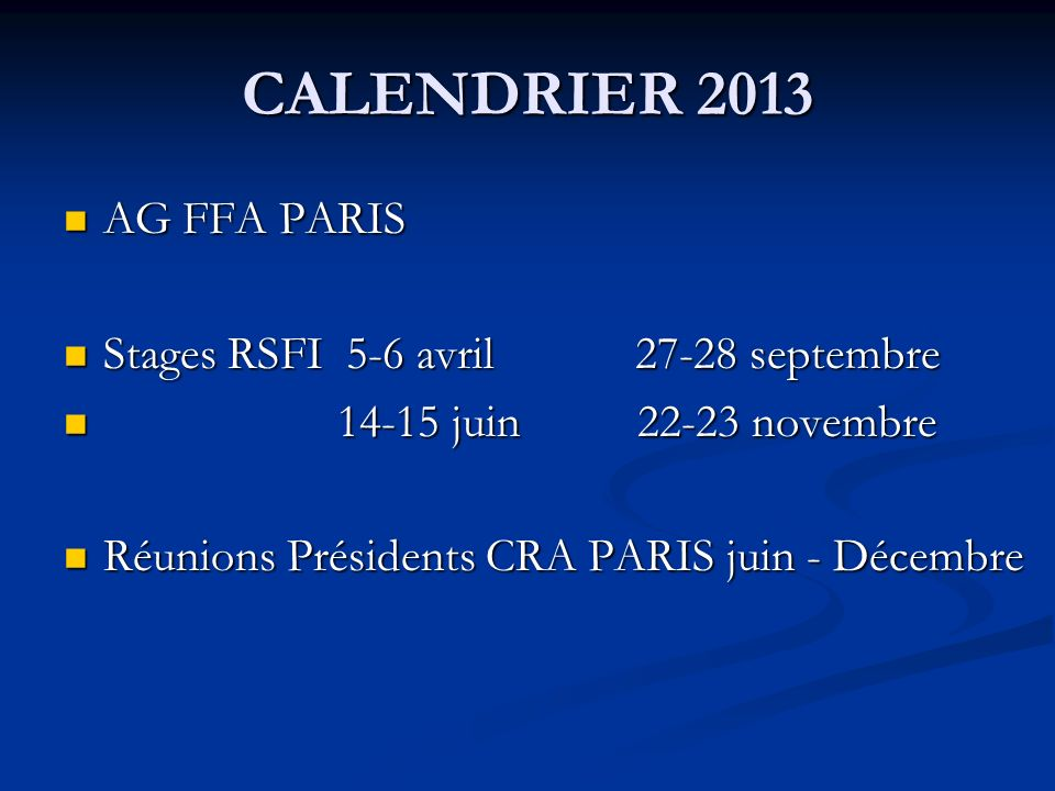CALENDRIER 2013 AG FFA PARIS AG FFA PARIS Stages RSFI 5-6 avril 27-28 septembre Stages RSFI 5-6 avril 27-28 septembre 14-15 juin 22-23 novembre 14-15 juin 22-23 novembre Réunions Présidents CRA PARIS juin - Décembre Réunions Présidents CRA PARIS juin - Décembre