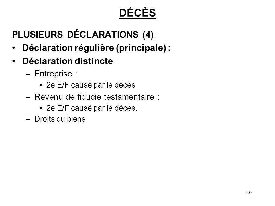 20 DÉCÈS PLUSIEURS DÉCLARATIONS (4) Déclaration régulière (principale) : Déclaration distincte –Entreprise : 2e E/F causé par le décès –Revenu de fidu