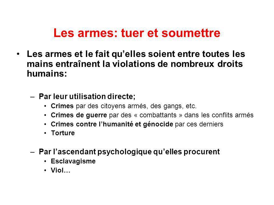 Les armes: tuer et soumettre Les armes et le fait quelles soient entre toutes les mains entraînent la violations de nombreux droits humains: –Par leur utilisation directe; Crimes par des citoyens armés, des gangs, etc.