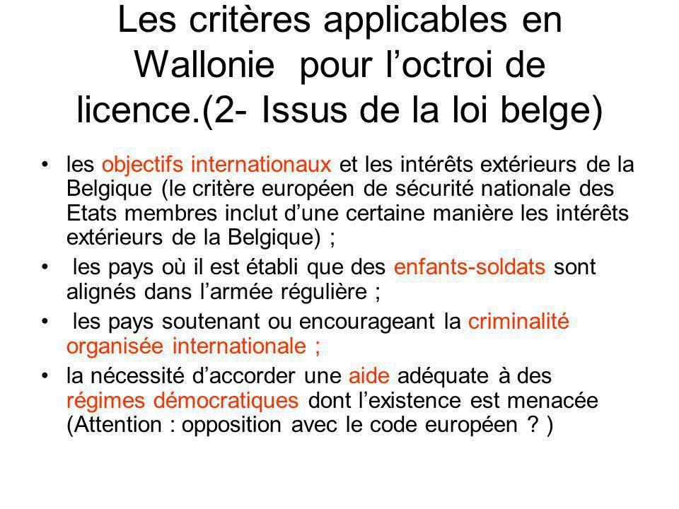 Les critères applicables en Wallonie pour loctroi de licence.(2- Issus de la loi belge) les objectifs internationaux et les intérêts extérieurs de la Belgique (le critère européen de sécurité nationale des Etats membres inclut dune certaine manière les intérêts extérieurs de la Belgique) ; les pays où il est établi que des enfants-soldats sont alignés dans larmée régulière ; les pays soutenant ou encourageant la criminalité organisée internationale ; la nécessité daccorder une aide adéquate à des régimes démocratiques dont lexistence est menacée (Attention : opposition avec le code européen .
