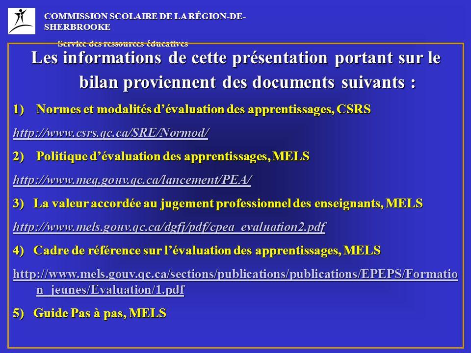COMMISSION SCOLAIRE DE LA RÉGION-DE- SHERBROOKE Service des ressources éducatives Service des ressources éducatives Les informations de cette présentation portant sur le bilan proviennent des documents suivants : 1)Normes et modalités dévaluation des apprentissages, CSRS http://www.csrs.qc.ca/SRE/Normod/ 2)Politique dévaluation des apprentissages, MELS http://www.meq.gouv.qc.ca/lancement/PEA/ 3) La valeur accordée au jugement professionnel des enseignants, MELS http://www.mels.gouv.qc.ca/dgfj/pdf/cpea_evaluation2.pdf 4) Cadre de référence sur lévaluation des apprentissages, MELS http://www.mels.gouv.qc.ca/sections/publications/publications/EPEPS/Formatio n_jeunes/Evaluation/1.pdf http://www.mels.gouv.qc.ca/sections/publications/publications/EPEPS/Formatio n_jeunes/Evaluation/1.pdf 5) Guide Pas à pas, MELS