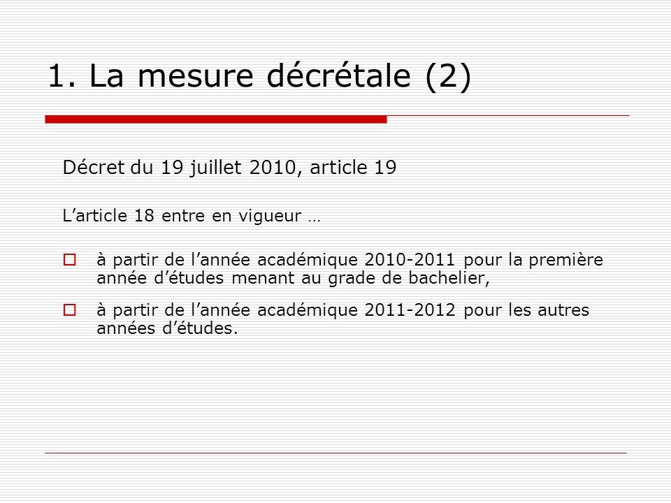 1. La mesure décrétale (2) Décret du 19 juillet 2010, article 19 Larticle 18 entre en vigueur … à partir de lannée académique 2010-2011 pour la premiè