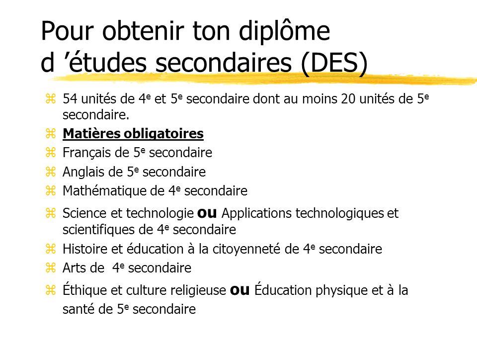 Pour obtenir ton diplôme d études secondaires (DES) z54 unités de 4 e et 5 e secondaire dont au moins 20 unités de 5 e secondaire.