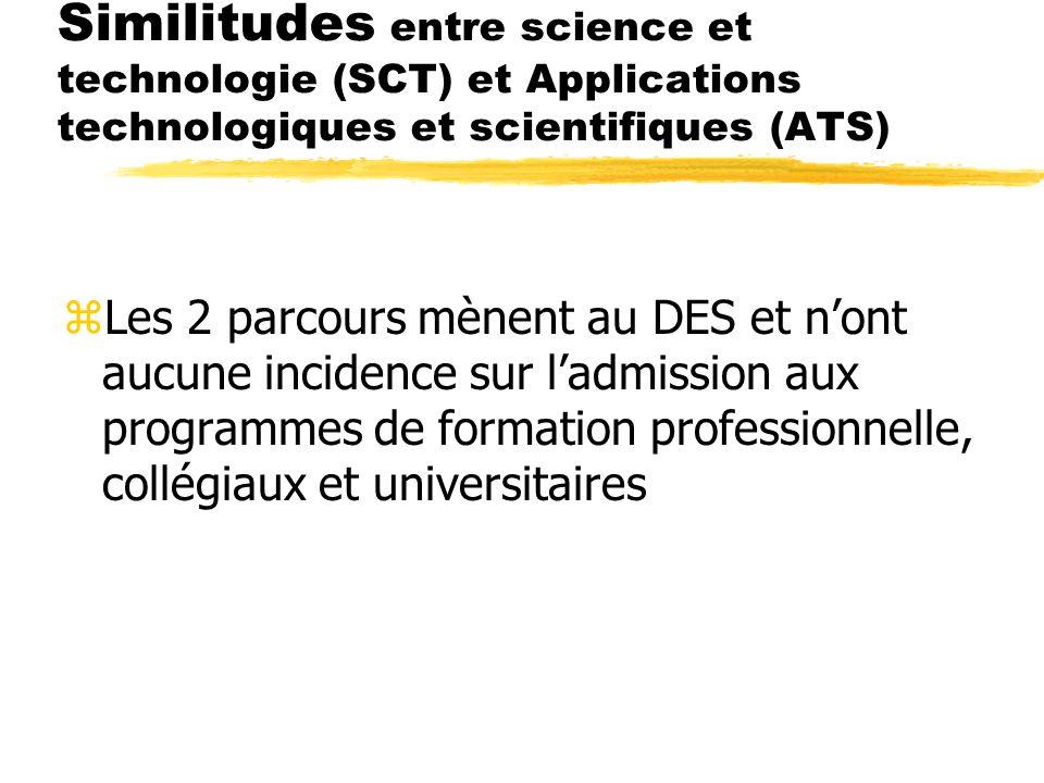 Similitudes entre science et technologie (SCT) et Applications technologiques et scientifiques (ATS) zLes 2 parcours mènent au DES et nont aucune incidence sur ladmission aux programmes de formation professionnelle, collégiaux et universitaires