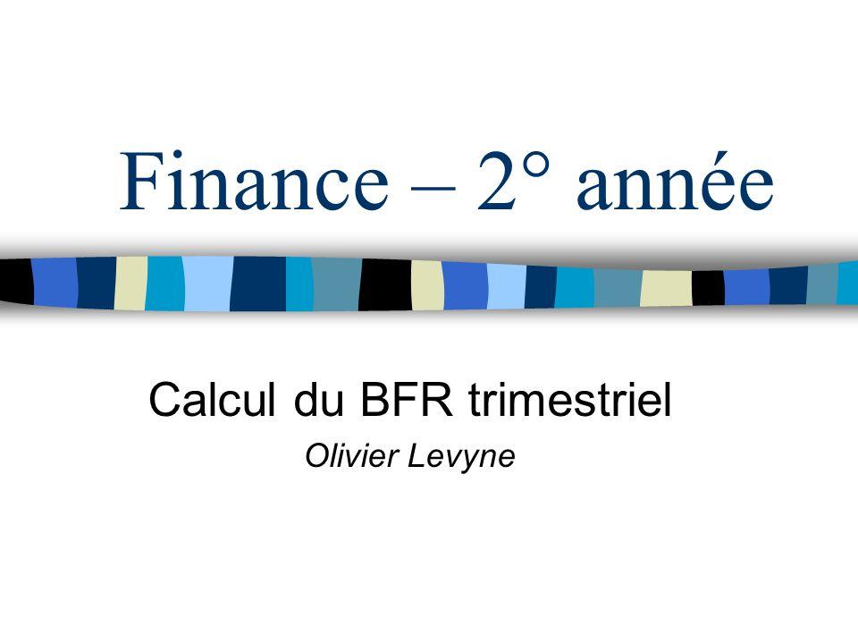 Finance – 2° année Calcul du BFR trimestriel Olivier Levyne