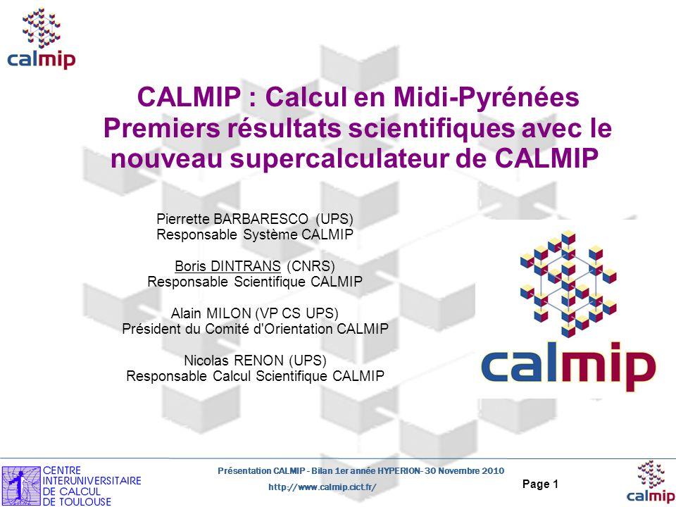 http://www.calmip.cict.fr/ Présentation CALMIP - Bilan 1er année HYPERION- 30 Novembre 2010 Page 1 CALMIP : Calcul en Midi-Pyrénées Premiers résultats scientifiques avec le nouveau supercalculateur de CALMIP Pierrette BARBARESCO (UPS) Responsable Système CALMIP Boris DINTRANS (CNRS) Responsable Scientifique CALMIP Alain MILON (VP CS UPS) Président du Comité d Orientation CALMIP Nicolas RENON (UPS) Responsable Calcul Scientifique CALMIP