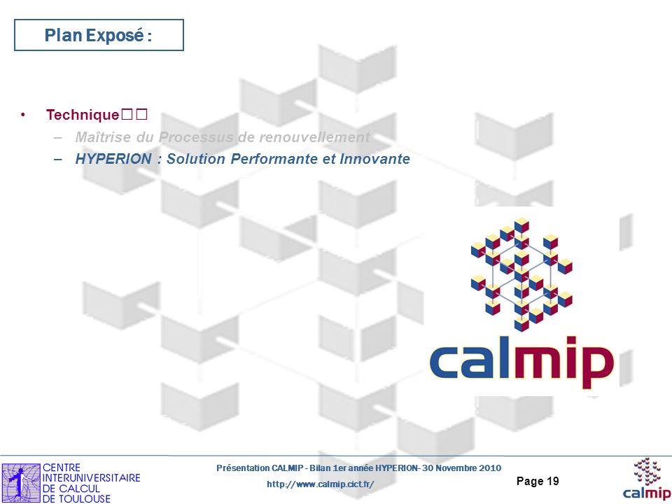 http://www.calmip.cict.fr/ Présentation CALMIP - Bilan 1er année HYPERION- 30 Novembre 2010 Page 19 Plan Exposé : Technique –Maîtrise du Processus de renouvellement –HYPERION : Solution Performante et Innovante